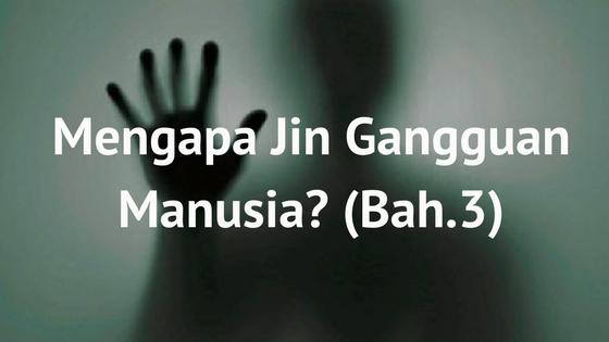 Mengapa Jin Mengganggu Manusia? (Bah.3)