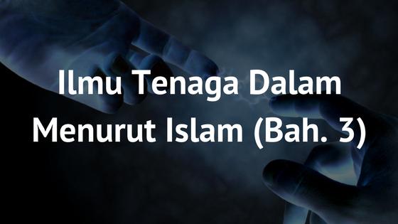 Ilmu Tenaga Dalam Menurut Islam (Bahagian 3)